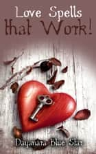 Love Spells that Work ebook by Dayanara Blue Star