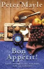 Bon Appetit! - Travels with knife,fork & corkscrew through France ebook by Peter Mayle