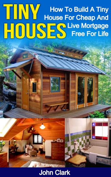 Tiny Houses How To Build A Tiny House For Cheap And Live Mortgage Free For Life Ebook By John Clark Rakuten Kobo