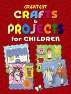 Greatest Crafts & Projects for Children ebook by Vikas Khatri