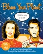 Blame Your Planet - A Wicked Astrological Tour Through the Darkside of the Zodiac ebook by Stella Hyde