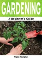 Gardening: A Beginner's Guide ebook by Angela Youngman