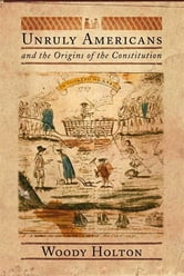 Unruly Americans and the Origins of the Constitution ebook by Woody Holton