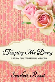 Tempting Mr Darcy: A Sensual Pride and Prejudice Variation - Sexy Mr Darcy, #4 ebook by Scarlett Rossi