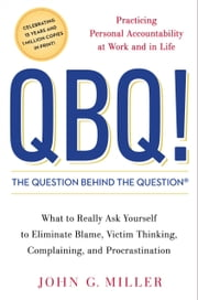 QBQ! The Question Behind the Question - Practicing Personal Accountability at Work and in Life ebook by John G. Miller