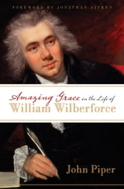 Amazing Grace in the Life of William Wilberforce (Foreword by Jonathan Aitken) ebook by John Piper,Jonathan Aitken