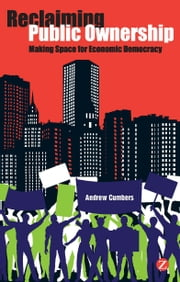 Reclaiming Public Ownership - Making Space for Economic Democracy ebook by Andrew Cumbers