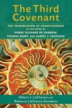 The Third Covenant - The Transmission of Consciousness in the Work of Pierre Teilhard de Chardin, Thomas Berry, and Albert J. LaChance ebook by Albert J. LaChance, Rebecca LaChance Goodwin