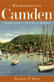 Remembering Camden - Stories from an Old Maine Harbor ebook by Barbara F. Dyer