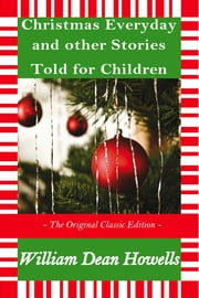 Christmas Every Day and Other Stories Told for Children - The Original Classic Edition ebook by W.D Howells