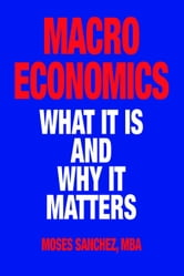 Macroeconomics: What It Is and Why It Matters ebook by Moses Sanchez