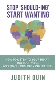 Stop 'Should-ing' Start Wanting - How to listen to your heart, find your voice and transform duty into desire ebook by Judith Quin