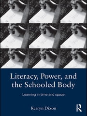 Literacy, Power, and the Schooled Body - Learning in Time and Space ebook by Kerryn Dixon