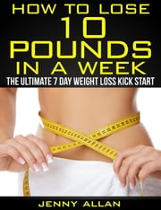 How To Lose 10 Pounds In A Week: The Ultimate 7 Day Weight Loss Kick Start ebook by Jenny Allan