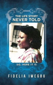 The Life Story Never Told - So,Here is it ebook by Fidelia Iwegbu