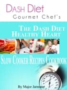 DASH Diet Gourmet Chef's The DASH Diet Healthy Heart Slow Cooker Recipes Cookbook ekitaplar by Major Jarmanz