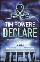 Declare - SHORTLISTED FOR THE 2011 ARTHUR C. CLARKE AWARD eBook by Tim Powers