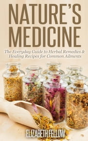 Nature's Medicine: The Everyday Guide to Herbal Remedies & Healing Recipes for Common Ailments - Natural Cures & Herbal Remedies From Your Own Kitchen ebook by Elizabeth Fellow