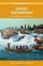 David Thompson: A Life of Adventure and Discovery - A Life of Adventure and Discovery ebook by Elle Andra-Warner