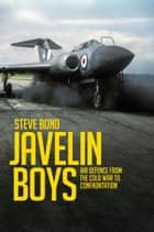 Javelin Boys - Air Defence from the Cold War to Confrontation ebook by Steve Bond