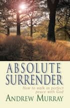 Absolute Surrender (eBook) - How to walk in perfect peace with God ebook by Andrew Murray
