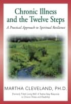 Chronic Illness and the Twelve Steps ebook by Martha Cleveland, Ph.D