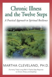 Chronic Illness and the Twelve Steps - A Practical Approach to Spiritual Resilience ebook by Martha Cleveland, Ph.D