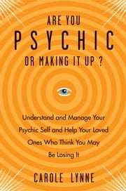 Are You Psychic? - Understand and Manage Your Psychic Self and Your Loved Ones Who Think You May Be Losing It ebook by Carole Lynne