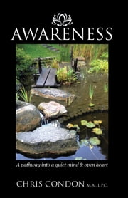Awareness - A Pathway into a Quiet Mind & Open Heart ebook by Chris Condon M.A. L.P.C.