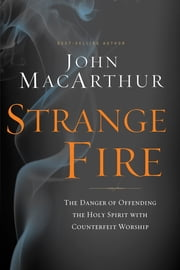 Strange Fire - The Danger of Offending the Holy Spirit with Counterfeit Worship ebook by John MacArthur