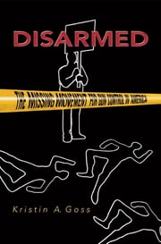 Disarmed - The Missing Movement for Gun Control in America ebook by Kristin A. Goss