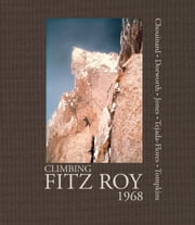 Climbing Fitz Roy, 1968 - Reflections on the Lost Photos of the Third Ascent ebook by Yvon Chouinard,Dick  Dorworth,Chris Jones,Lito Tejada-Flores,Doug Tompkins