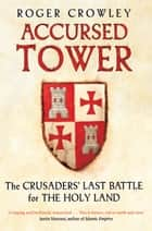 Accursed Tower - The Crusaders' Last Battle for the Holy Land ebook by Roger Crowley