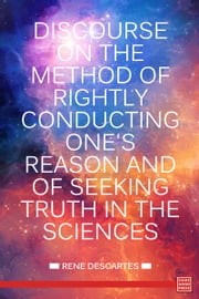 Discourse on the Method of Rightly Conducting One's Reason and of Seeking Truth in the Sciences ebook by René Descartes