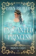 The Enchanted Princess - Broken Curses, #1 ebook by Dawn Brower
