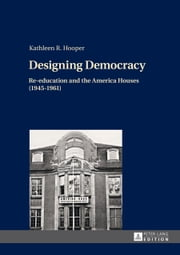 Designing Democracy - Re-education and the America Houses (1945-1961)<BR> The American Information Centers and their Involvement in Democratic Re-education in Western Germany and West Berlin from 1945 to 1961 ebook by Kathleen R. Hooper