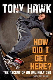 How Did I Get Here? - The Ascent of an Unlikely CEO ebook by Tony Hawk,Pat Hawk
