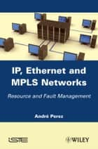 IP, Ethernet and MPLS Networks - Resource and Fault Management ebook by André Perez