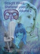 Straight Wives Shattered Lives Volume 2: True Stories of Women Married to Gay & Bisexual Men ebook by Bonnie Kaye