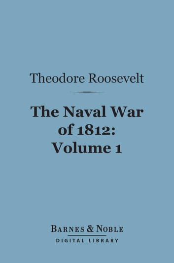 The Naval War of 1812, Volume 1 (Barnes & Noble Digital Library) - Or the History of the United States Navy During the Last War with Great Britain ebook by Theodore Roosevelt
