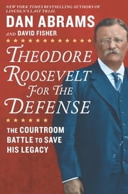 Theodore Roosevelt for the Defense - The Courtroom Battle to Save His Legacy ebook by Dan Abrams, David Fisher