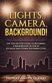 Lights, Camera, Background! The Step-by-Step Guide to Becoming a Background Actor in Atlanta and Other Southern Cities ebook by Nichole Ashlyn Jackson