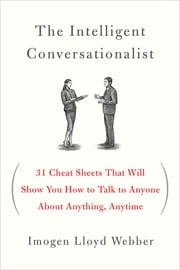 The Intelligent Conversationalist - 31 Cheat Sheets That Will Show You How to Talk to Anyone About Anything, Anytime ebook by Imogen Lloyd Webber