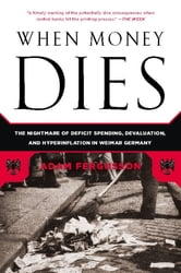 When Money Dies - The Nightmare of Deficit Spending, Devaluation, and Hyperinflation in Weimar Germany ebook by Adam Fergusson