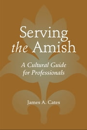 Serving the Amish - A Cultural Guide for Professionals ebook by James A. Cates