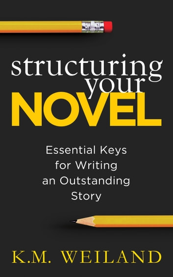 Structuring Your Novel - Essential Keys for Writing an Outstanding Story 電子書 by K.M. Weiland