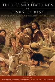 Life and Teachings of Jesus Christ, v2 - From the Transfiguration through the Triumphal Entry ebook by Richard Neitzel Holzapfel