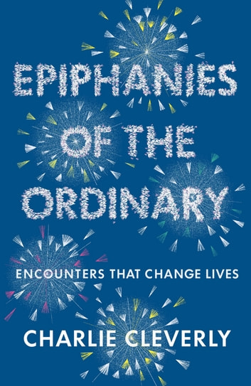 Epiphanies of the Ordinary - Encounters that change lives eBook by Charlie Cleverly