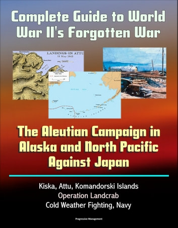 Complete Guide to World War II's Forgotten War: The Aleutian Campaign in Alaska and North Pacific Against Japan - Kiska, Attu, Komandorski Islands, Operation Landcrab, Cold Weather Fighting, Navy ebook by Progressive Management