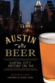 Austin Beer - Capital City History on Tap ebook by BitchBeer.org,Debbie Cerda